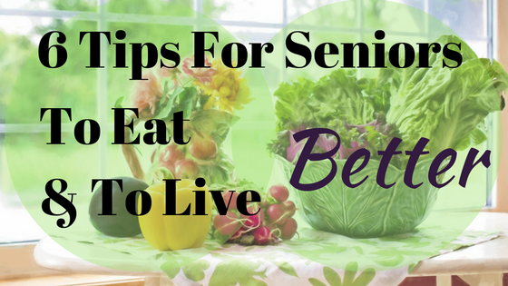 6 Tips For Seniors to eat and live better