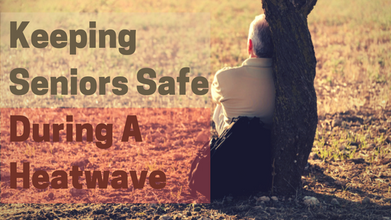 Keeping Seniors Safe During A Heat Wave