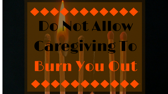 Do not allow caregiving to burn you out